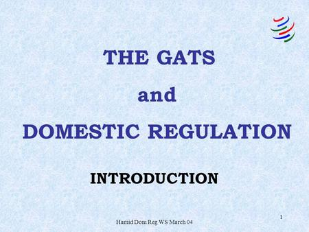 Hamid Dom Reg WS March 04 1 INTRODUCTION THE GATS and DOMESTIC REGULATION.