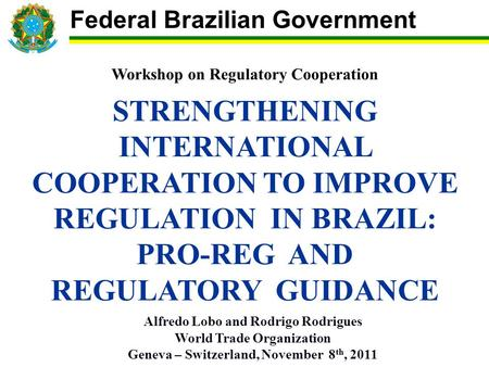 Workshop on Regulatory Cooperation STRENGTHENING INTERNATIONAL COOPERATION TO IMPROVE REGULATION IN BRAZIL: PRO-REG AND REGULATORY GUIDANCE Alfredo Lobo.