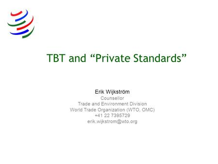 Erik Wijkström Counsellor Trade and Environment Division World Trade Organization (WTO, OMC) +41 22 7395729 TBT and Private Standards.