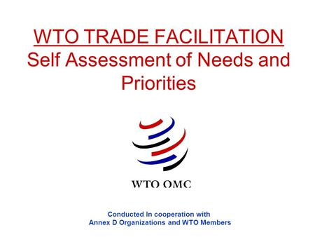 WTO TRADE FACILITATION Self Assessment of Needs and Priorities Conducted In cooperation with Annex D Organizations and WTO Members.