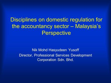 Disciplines on domestic regulation for the accountancy sector – Malaysias Perspective Nik Mohd Hasyudeen Yusoff Director, Professional Services Development.