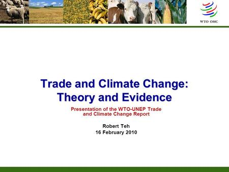 Trade and Climate Change: Theory and Evidence Presentation of the WTO-UNEP Trade and Climate Change Report Robert Teh 16 February 2010.