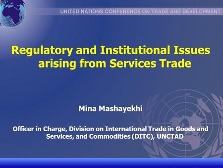 UNCTAD/CD-TFT 1 1 Regulatory and Institutional Issues arising from Services Trade Mina Mashayekhi Officer in Charge, Division on International Trade in.