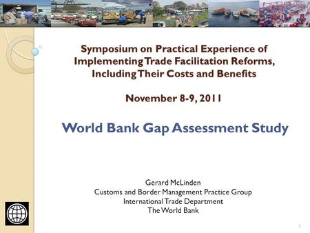 Symposium on Practical Experience of Implementing Trade Facilitation Reforms, Including Their Costs and Benefits November 8-9, 2011 World Bank Gap Assessment.