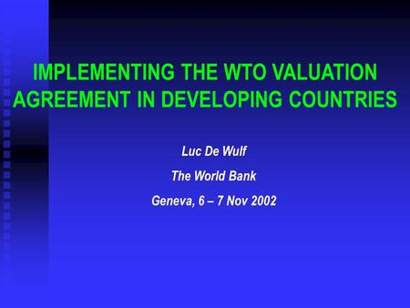 IMPLEMENTING THE WTO VALUATION AGREEMENT IN DEVELOPING COUNTRIES Luc De Wulf The World Bank Geneva, 6 – 7 Nov 2002.