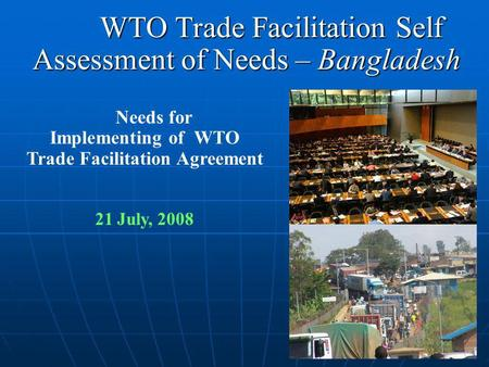 WTO Trade Facilitation Self Assessment of Needs – Bangladesh WTO Trade Facilitation Self Assessment of Needs – Bangladesh Needs for Implementing of WTO.