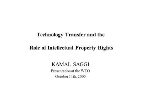 Technology Transfer and the Role of Intellectual Property Rights KAMAL SAGGI Presentation at the WTO October 11th, 2005.