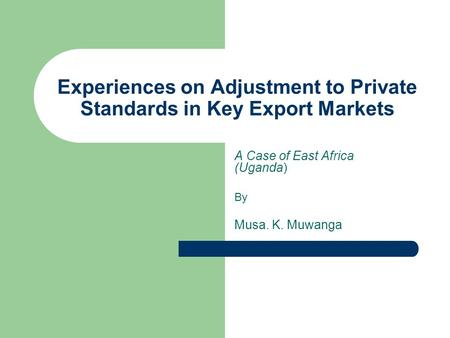 Experiences on Adjustment to Private Standards in Key Export Markets A Case of East Africa (Uganda) By Musa. K. Muwanga.