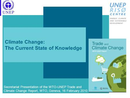 Climate Change: The Current State of Knowledge Secretariat Presentation of the WTO-UNEP Trade and Climate Change Report, WTO, Geneva, 16 February 2010.