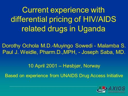 Current experience with differential pricing of HIV/AIDS related drugs in Uganda Dorothy Ochola M.D.-Muyingo Sowedi - Malamba S. Paul J. Weidle, Pharm.D.,MPH,