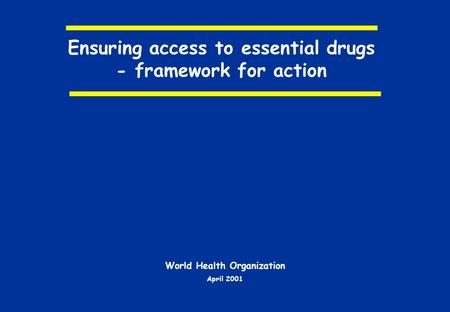 Ensuring access to essential drugs - framework for action World Health Organization April 2001.