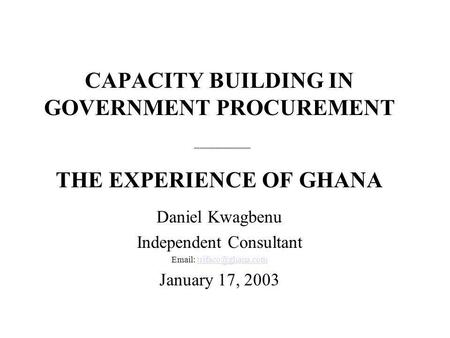 CAPACITY BUILDING IN GOVERNMENT PROCUREMENT ______________________ THE EXPERIENCE OF GHANA Daniel Kwagbenu Independent Consultant