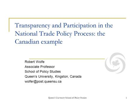 Queen's University School of Policy Studies1 Transparency and Participation in the National Trade Policy Process: the Canadian example Robert Wolfe Associate.