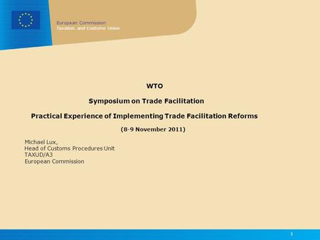 European Commission Taxation and Customs Union 1 WTO Symposium on Trade Facilitation Practical Experience of Implementing Trade Facilitation Reforms (8-9.