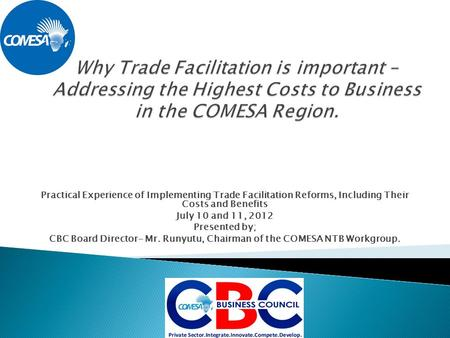 Practical Experience of Implementing Trade Facilitation Reforms, Including Their Costs and Benefits July 10 and 11, 2012 Presented by; CBC Board Director-