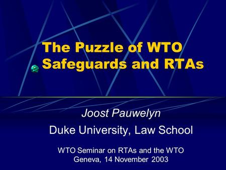 The Puzzle of WTO Safeguards and RTAs Joost Pauwelyn Duke University, Law School WTO Seminar on RTAs and the WTO Geneva, 14 November 2003.