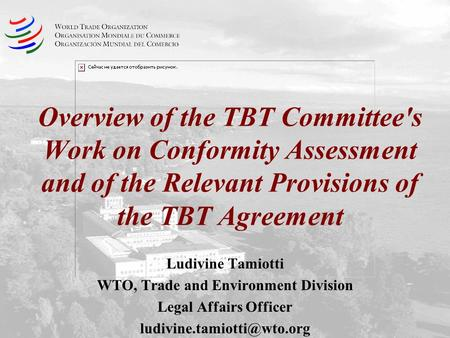 Overview of the TBT Committee's Work on Conformity Assessment and of the Relevant Provisions of the TBT Agreement Ludivine Tamiotti WTO, Trade and Environment.