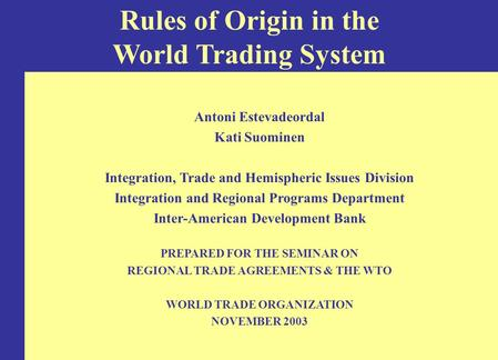 Rules of Origin in the World Trading System Antoni Estevadeordal Kati Suominen Integration, Trade and Hemispheric Issues Division Integration and Regional.