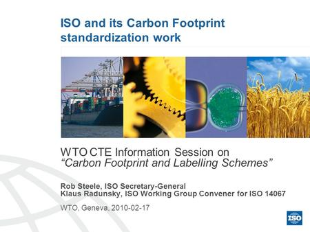 ISO and its Carbon Footprint standardization work WTO CTE Information Session on Carbon Footprint and Labelling Schemes Rob Steele, ISO Secretary-General.