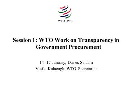 Session 1: WTO Work on Transparency in Government Procurement 14 -17 January, Dar es Salaam Vesile Kulaçoglu,WTO Secretariat.