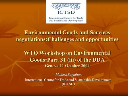 Environmental Goods and Services negotiations:Challenges and opportunities WTO Workshop on Environmental Goods:Para 31 (iii) of the DDA Geneva 11 October.