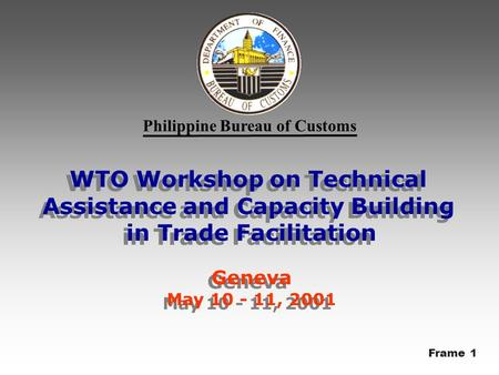 Philippine Bureau of Customs WTO Workshop on Technical Assistance and Capacity Building in Trade Facilitation Geneva May 10 - 11, 2001 WTO Workshop on.