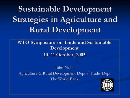 Sustainable Development Strategies in Agriculture and Rural Development WTO Symposium on Trade and Sustainable Development 10- 11 October, 2005 John Nash.