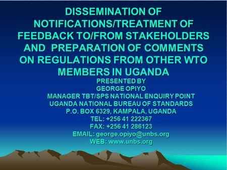 DISSEMINATION OF NOTIFICATIONS/TREATMENT OF FEEDBACK TO/FROM STAKEHOLDERS AND PREPARATION OF COMMENTS ON REGULATIONS FROM OTHER WTO MEMBERS IN UGANDA PRESENTED.