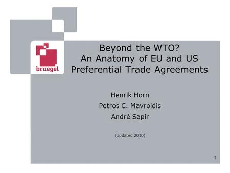 1 Beyond the WTO? An Anatomy of EU and US Preferential Trade Agreements Henrik Horn Petros C. Mavroidis André Sapir (Updated 2010)