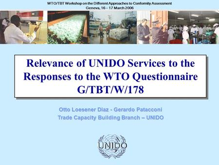 UNITED NATIONS INDUSTRIAL DEVELOPMENT ORGANIZATION - UNIDO WTO/TBT Workshop on the Different Approaches to Conformity Assessment Geneva, 16 – 17 March.