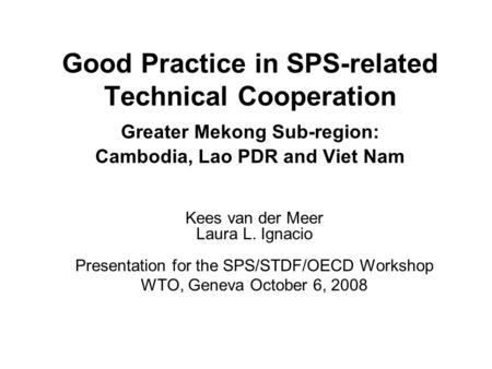 Good Practice in SPS-related Technical Cooperation Greater Mekong Sub-region: Cambodia, Lao PDR and Viet Nam Kees van der Meer Laura L. Ignacio Presentation.