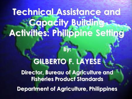 Technical Assistance and Capacity Building Activities: Philippine Setting By: GILBERTO F. LAYESE Director, Bureau of Agriculture and Fisheries Product.