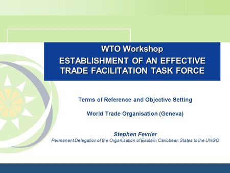 WTO Workshop ESTABLISHMENT OF AN EFFECTIVE TRADE FACILITATION TASK FORCE Terms of Reference and Objective Setting World Trade Organisation (Geneva) Stephen.