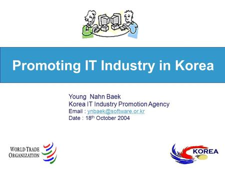 Promoting IT Industry in Korea KOREA Young Nahn Baek Korea IT Industry Promotion Agency   Date : 18 th.