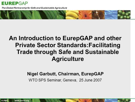 The Global Partnership for Safe and Sustainable Agriculture EUREP GAP © 2005 www.eurep.org An Introduction to EurepGAP and other Private Sector Standards:Facilitating.