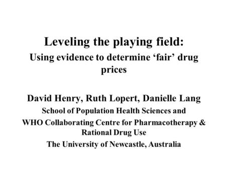 Leveling the playing field: Using evidence to determine fair drug prices David Henry, Ruth Lopert, Danielle Lang School of Population Health Sciences and.