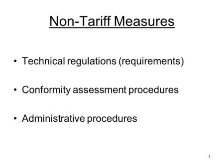 1 Non-Tariff Measures Technical regulations (requirements) Conformity assessment procedures Administrative procedures.