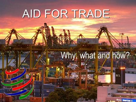 AID FOR TRADE Why, what and how?. 2 Why Aid for Trade?