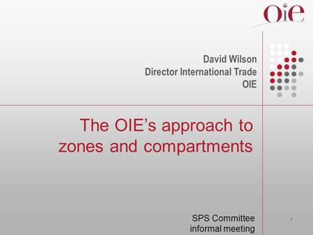 1 The OIEs approach to zones and compartments David Wilson Director International Trade OIE SPS Committee informal meeting.