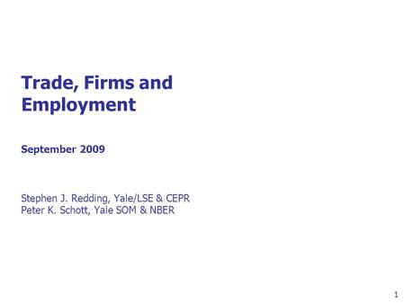 1 Trade, Firms and Employment September 2009 Stephen J. Redding, Yale/LSE & CEPR Peter K. Schott, Yale SOM & NBER.