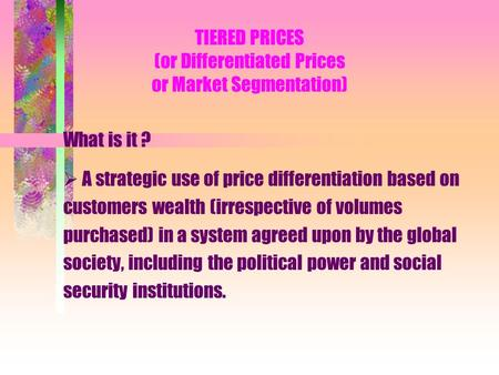 TIERED PRICES (or Differentiated Prices or Market Segmentation) What is it ? A strategic use of price differentiation based on customers wealth (irrespective.