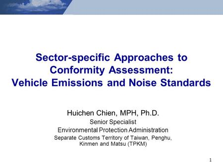 1 Sector-specific Approaches to Conformity Assessment: Vehicle Emissions and Noise Standards Huichen Chien, MPH, Ph.D. Senior Specialist Environmental.