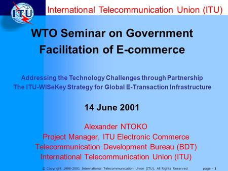 © Copyright 1998-2001 International <strong>Telecommunication</strong> Union (ITU). All Rights Reserved page - 1 Alexander NTOKO Project Manager, ITU <strong>Electronic</strong> Commerce.