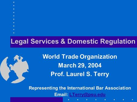Legal Services & Domestic Regulation World Trade Organization March 29, 2004 Prof. Laurel S. Terry Representing the International Bar Association Email: