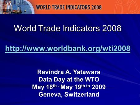 World Trade Indicators 2008   Ravindra A. Yatawara Data Day at the WTO May 18 th - May.