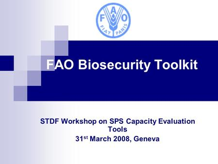FAO Biosecurity Toolkit STDF Workshop on SPS Capacity Evaluation Tools 31 st March 2008, Geneva.