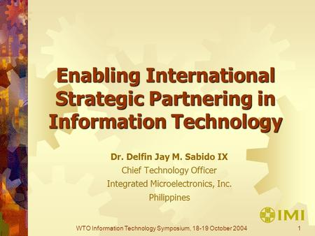1WTO Information Technology Symposium, 18-19 October 2004 Enabling International Strategic Partnering in Information Technology Dr. Delfin Jay M. Sabido.