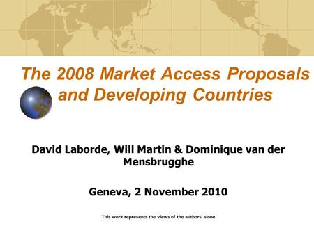 The 2008 Market Access Proposals and Developing Countries David Laborde, Will Martin & Dominique van der Mensbrugghe Geneva, 2 November 2010 This work.