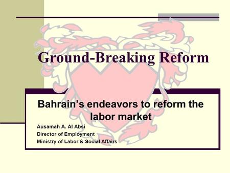 Ground-Breaking Reform Bahrains endeavors to reform the labor market Ausamah A. Al Absi Director of Employment Ministry of Labor & Social Affairs.