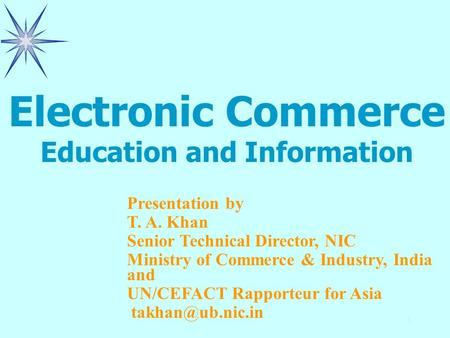 1 Presentation by T. A. Khan Senior Technical Director, NIC Ministry of Commerce & Industry, India and UN/CEFACT Rapporteur for Asia Electronic.